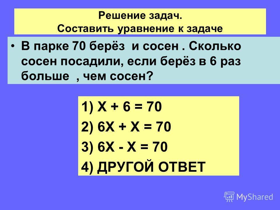 Решение задач. Составить уравнение к задаче В парке 70 берёз и сосен. Сколько сосен посадили, если берёз в 6 раз больше, чем сосен? 1)Х + 6 = 70 2)6Х + Х = 70 3)6Х - Х = 70 4)ДРУГОЙ ОТВЕТ