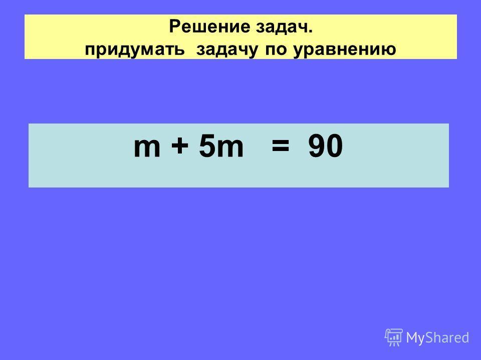 Решение задач. придумать задачу по уравнению m + 5m = 90
