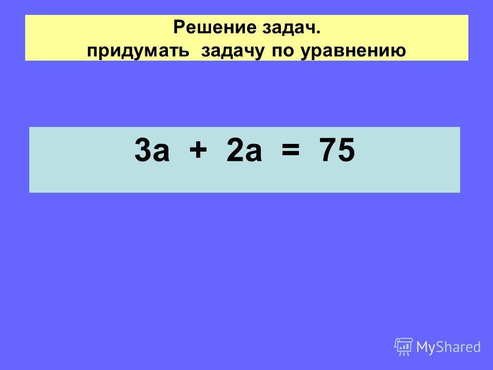 Решение задач. придумать задачу по уравнению 3а + 2а = 75