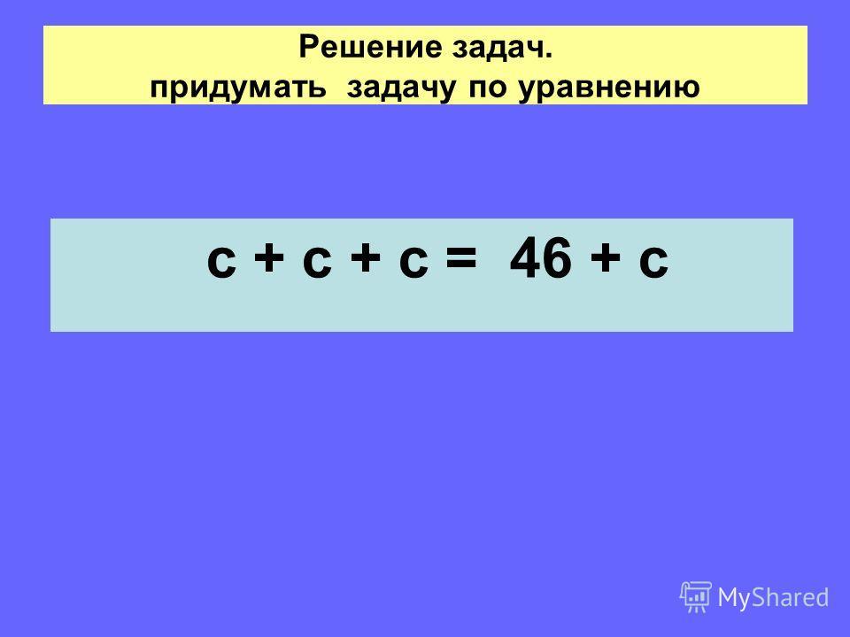 Решение задач. придумать задачу по уравнению с + с + с = 46 + с