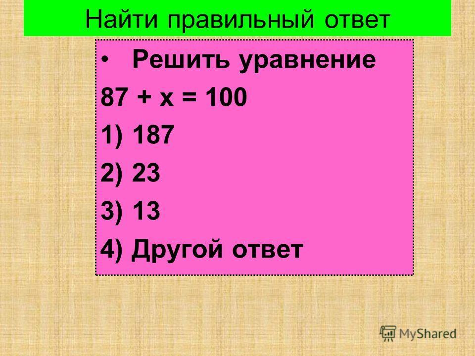 Найти правильный ответ Решить уравнение 87 + х = 100 1)187 2)23 3)13 4)Другой ответ