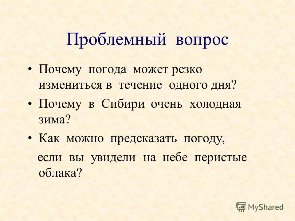 Почему погода может резко измениться в течение одного дня? Почему в Сибири очень холодная зима? Как можно предсказать погоду, если вы увидели на небе перистые облака? Проблемный вопрос