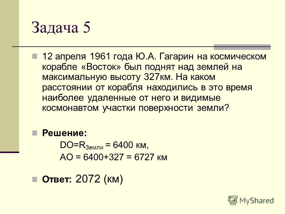 Задача 5 12 апреля 1961 года Ю.А. Гагарин на космическом корабле «Восток» был поднят над землей на максимальную высоту 327км. На каком расстоянии от корабля находились в это время наиболее удаленные от него и видимые космонавтом участки поверхности з