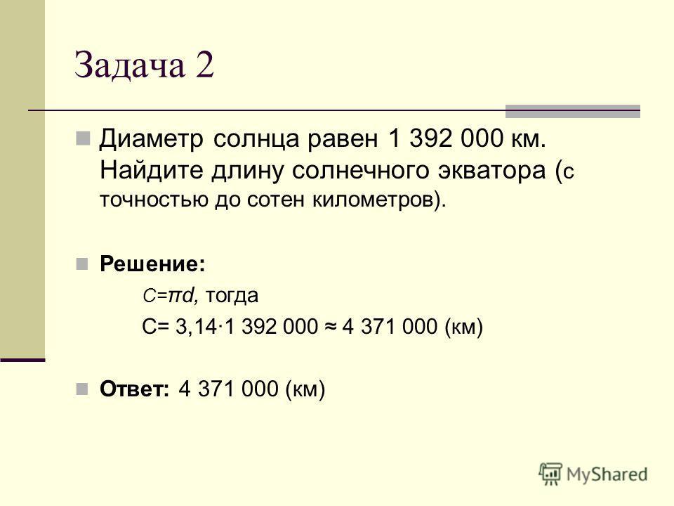 Задача 2 Диаметр солнца равен 1 392 000 км. Найдите длину солнечного экватора ( с точностью до сотен километров). Решение: С= πd, тогда С= 3,141 392 000 4 371 000 (км) Ответ: 4 371 000 (км)