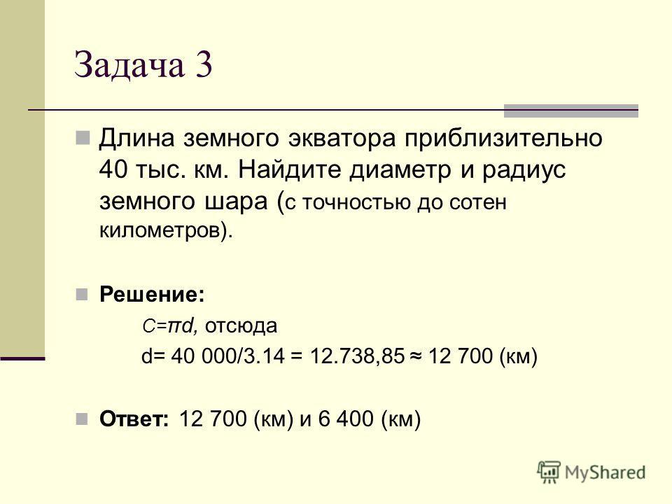 Задача 3 Длина земного экватора приблизительно 40 тыс. км. Найдите диаметр и радиус земного шара ( с точностью до сотен километров). Решение: С= πd, отсюда d= 40 000/3.14 = 12.738,85 12 700 (км) Ответ: 12 700 (км) и 6 400 (км)
