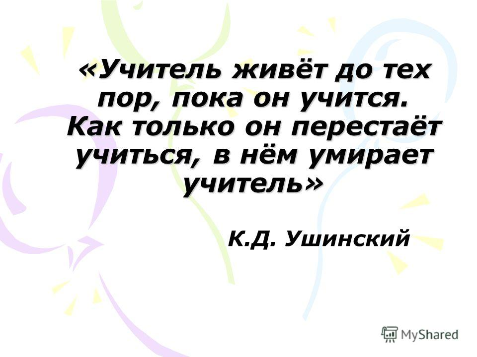 К.Д. Ушинский «Учитель живёт до тех пор, пока он учится. Как только он перестаёт учиться, в нём умирает учитель»