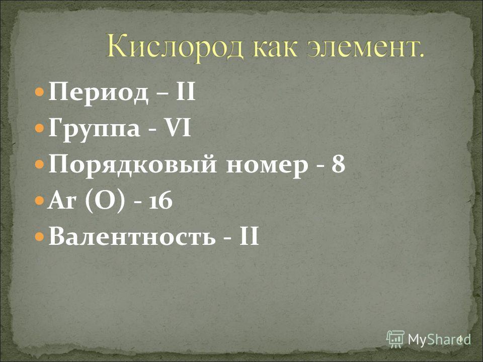 Период – II Группа - VI Порядковый номер - 8 Ar (O) - 16 Валентность - II 4