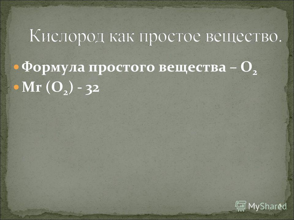 Формула простого вещества – O 2 Mr (O 2 ) - 32 5