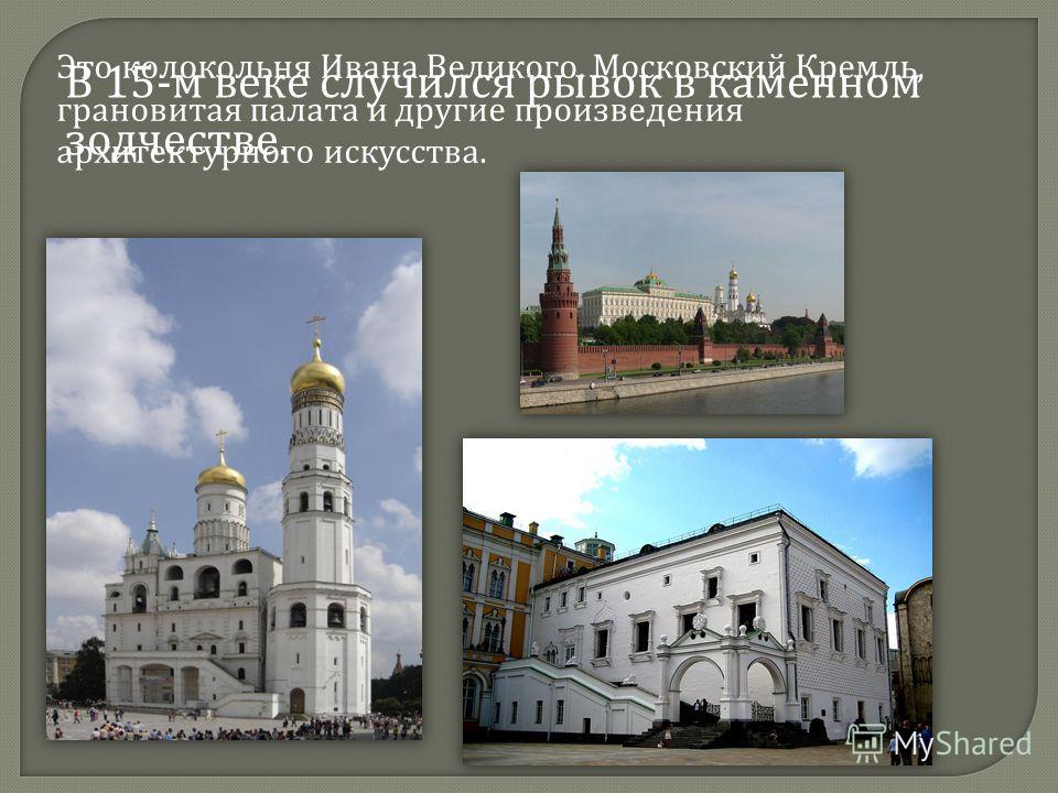 В 15- м веке случился рывок в каменном зодчестве. Это колокольня Ивана Великого, Московский Кремль, грановитая палата и другие произведения архитектурного искусства.