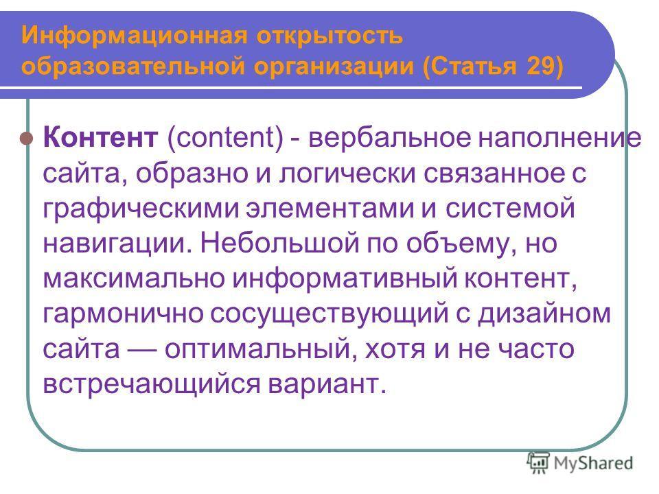 Информационная открытость образовательной организации (Статья 29) Контент (content) - вербальное наполнение сайта, образно и логически связанное с графическими элементами и системой навигации. Небольшой по объему, но максимально информативный контент