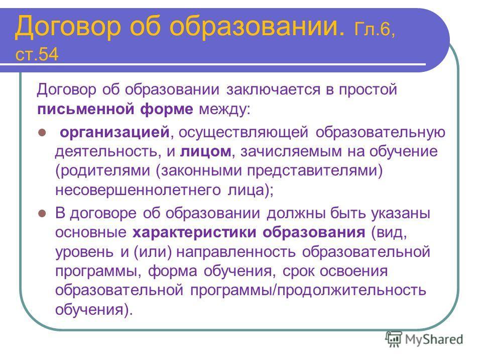 Договор об образовании. Гл.6, ст.54 Договор об образовании заключается в простой письменной форме между: организацией, осуществляющей образовательную деятельность, и лицом, зачисляемым на обучение (родителями (законными представителями) несовершеннол