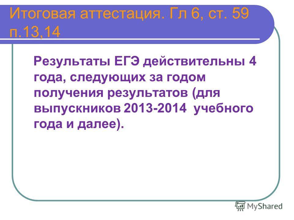Итоговая аттестация. Гл 6, ст. 59 п.13,14 Результаты ЕГЭ действительны 4 года, следующих за годом получения результатов (для выпускников 2013-2014 учебного года и далее).