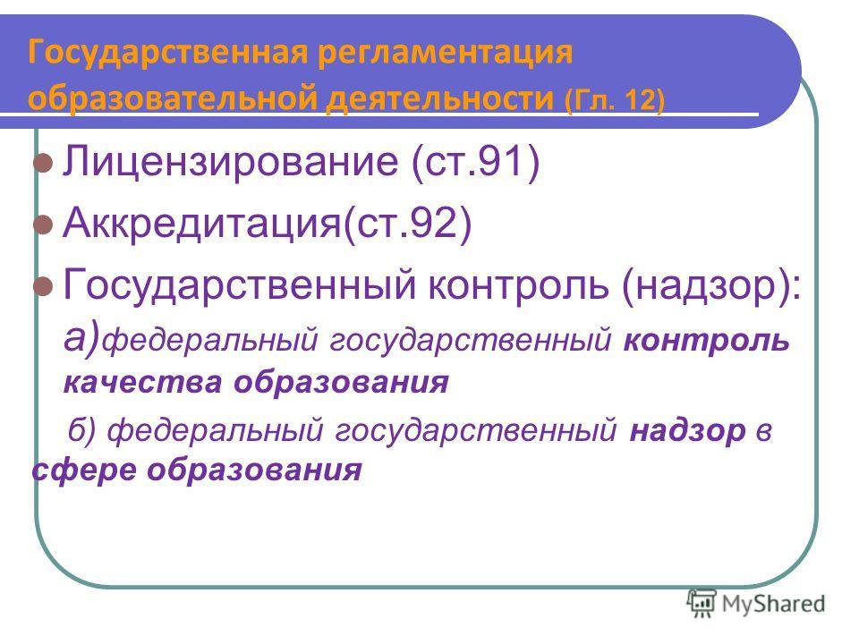 Государственная регламентация образовательной деятельности (Гл. 12) Лицензирование (ст.91) Аккредитация(ст.92) Государственный контроль (надзор): а) федеральный государственный контроль качества образования б) федеральный государственный надзор в сфе