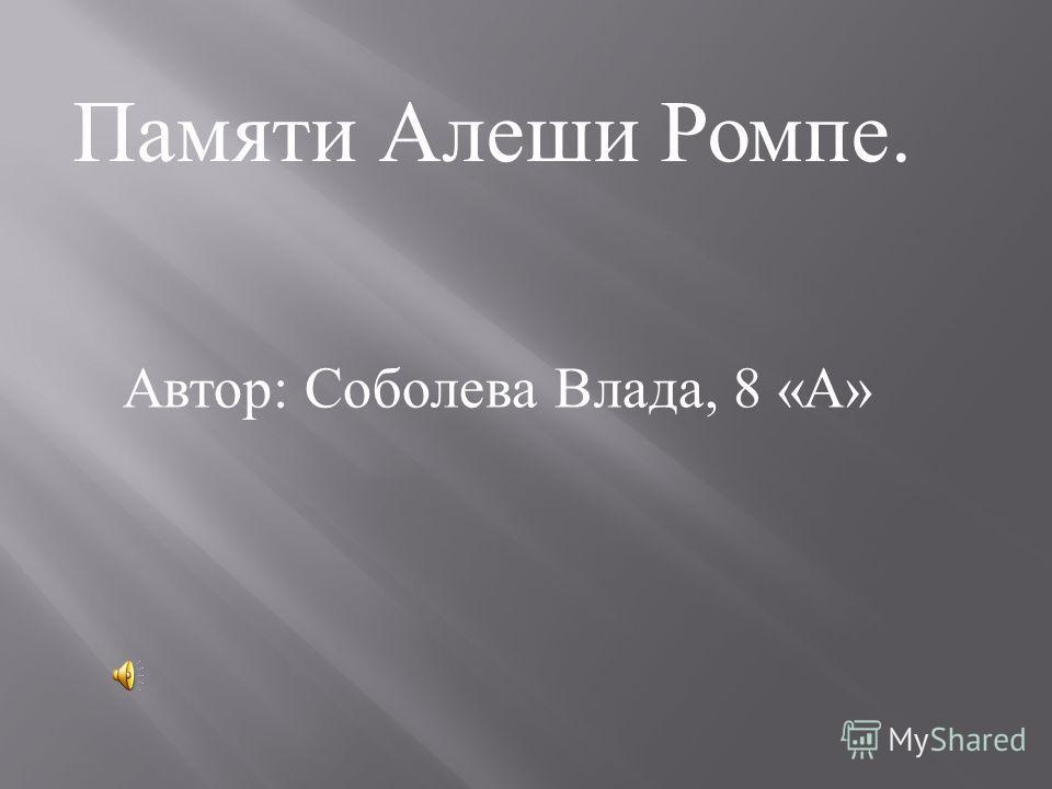 Памяти Алеши Ромпе. Автор : Соболева Влада, 8 « А »