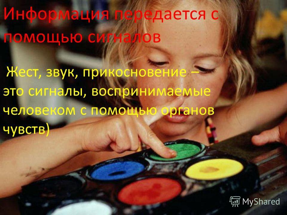 Информация передается с помощью сигналов Жест, звук, прикосновение – это сигналы, воспринимаемые человеком с помощью органов чувств)