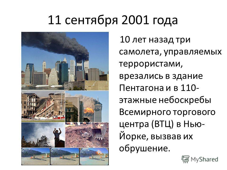 11 сентября 2001 года 10 лет назад три самолета, управляемых террористами, врезались в здание Пентагона и в 110- этажные небоскребы Всемирного торгового центра (ВТЦ) в Нью- Йорке, вызвав их обрушение.
