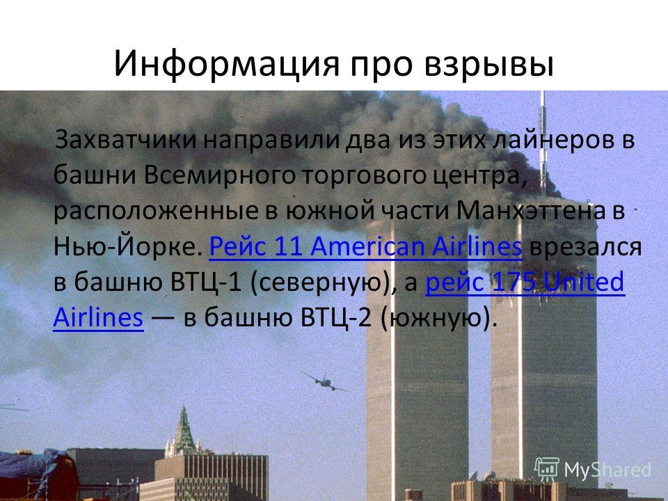 Информация про взрывы Захватчики направили два из этих лайнеров в башни Всемирного торгового центра, расположенные в южной части Манхэттена в Нью-Йорке. Рейс 11 American Airlines врезался в башню ВТЦ-1 (северную), а рейс 175 United Airlines в башню В