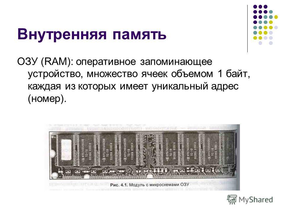 Внутренняя память ОЗУ (RAM): оперативное запоминающее устройство, множество ячеек объемом 1 байт, каждая из которых имеет уникальный адрес (номер).