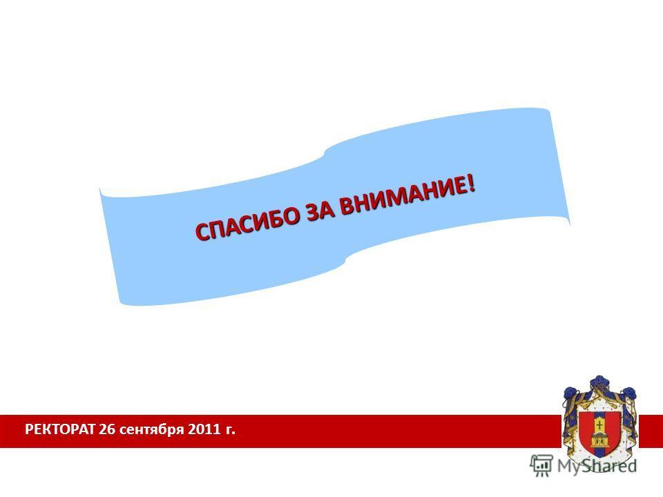 РЕКТОРАТ 26 сентября 2011 г. СПАСИБО ЗА ВНИМАНИЕ!