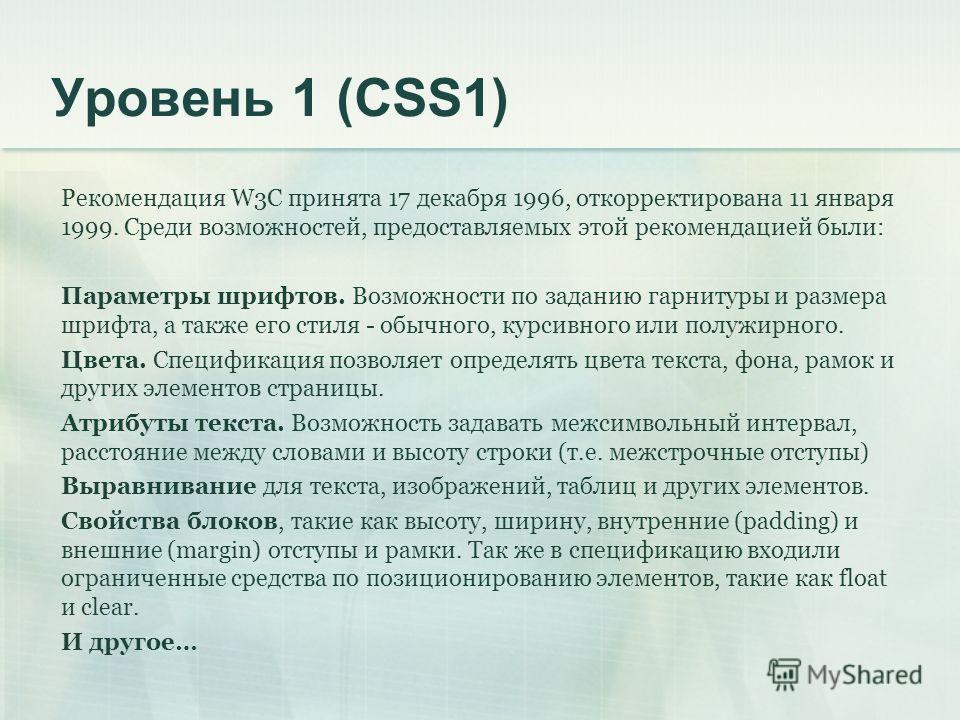 Уровень 1 (CSS1) Рекомендация W3C принята 17 декабря 1996, откорректирована 11 января 1999. Среди возможностей, предоставляемых этой рекомендацией были: Параметры шрифтов. Возможности по заданию гарнитуры и размера шрифта, а также его стиля - обычног