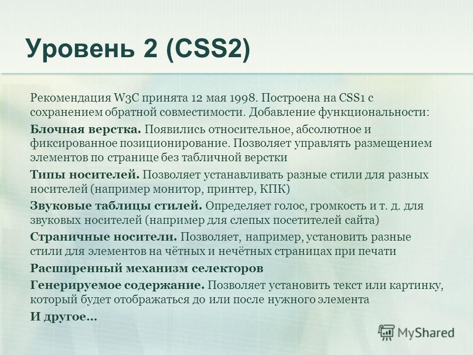 Уровень 2 (CSS2) Рекомендация W3C принята 12 мая 1998. Построена на CSS1 с сохранением обратной совместимости. Добавление функциональности: Блочная верстка. Появились относительное, абсолютное и фиксированное позиционирование. Позволяет управлять раз