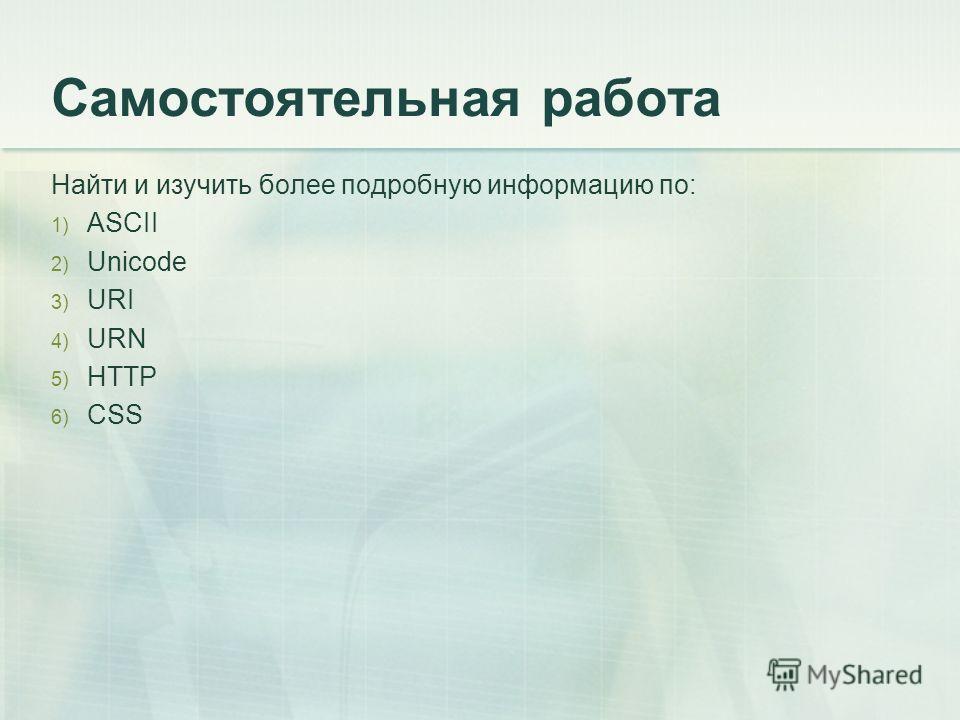 Самостоятельная работа Найти и изучить более подробную информацию по: 1) ASCII 2) Unicode 3) URI 4) URN 5) HTTP 6) CSS