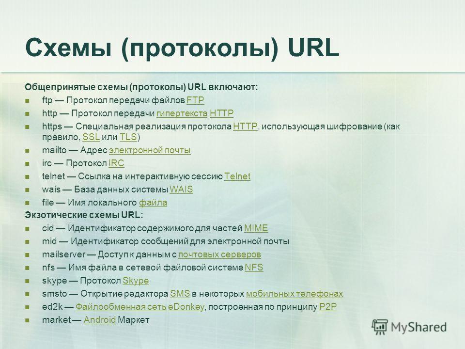 Схемы (протоколы) URL Общепринятые схемы (протоколы) URL включают: ftp Протокол передачи файлов FTPFTP http Протокол передачи гипертекста HTTPгипертекстаHTTP https Специальная реализация протокола HTTP, использующая шифрование (как правило, SSL или T