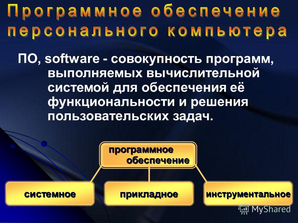 ПО, software - совокупность программ, выполняемых вычислительной системой для обеспечения её функциональности и решения пользовательских задач. программное обеспечение обеспечение системноеприкладноеинструментальное