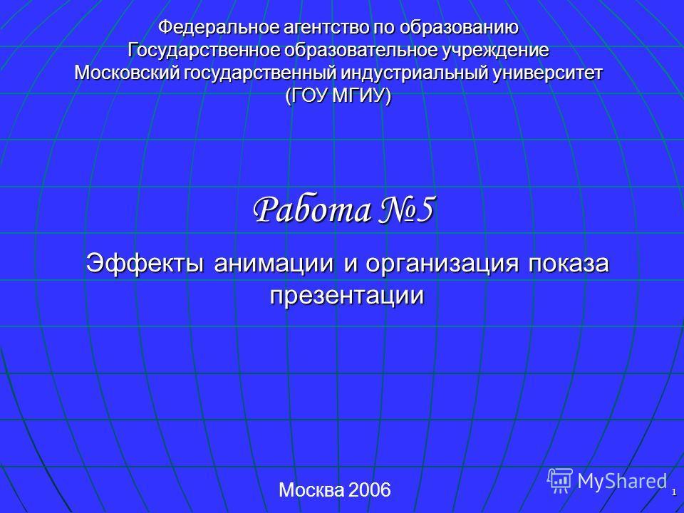 1 Федеральное агентство по образованию Государственное образовательное учреждение Московский государственный индустриальный университет (ГОУ МГИУ) Москва 2006 Эффекты анимации и организация показа презентации Работа 5