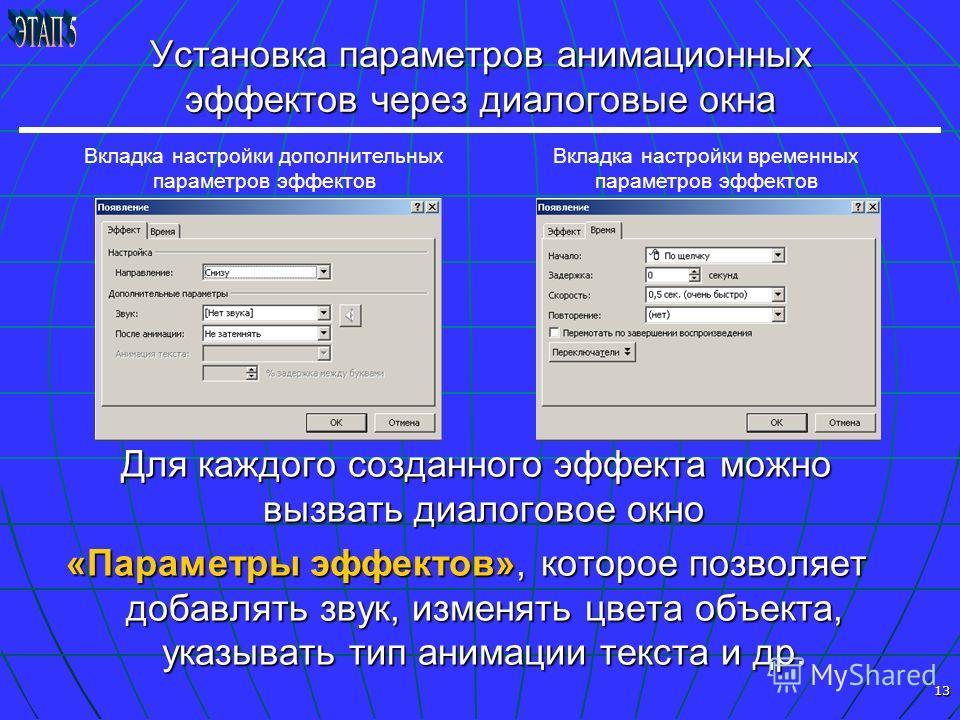 13 Установка параметров анимационных эффектов через диалоговые окна Для каждого созданного эффекта можно вызвать диалоговое окно Для каждого созданного эффекта можно вызвать диалоговое окно «Параметры эффектов», которое позволяет добавлять звук, изме