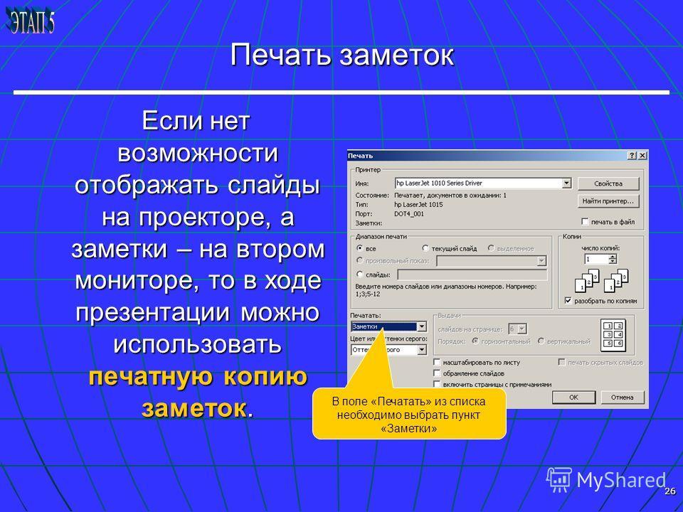 26 Печать заметок Если нет возможности отображать слайды на проекторе, а заметки – на втором мониторе, то в ходе презентации можно использовать печатную копию заметок. Если нет возможности отображать слайды на проекторе, а заметки – на втором монитор