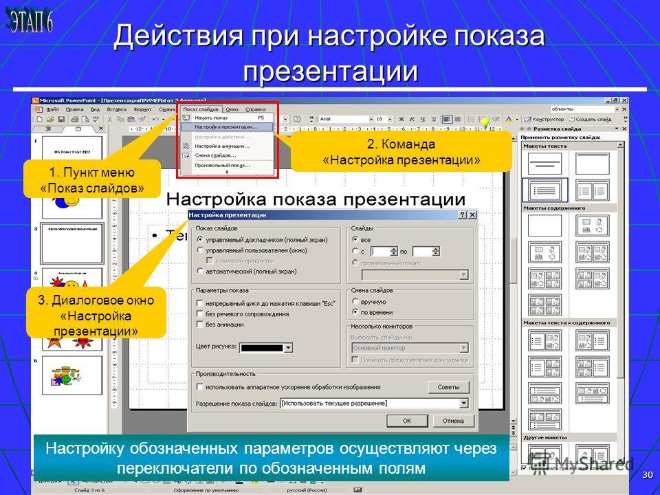30 Действия при настройке показа презентации 1. Пункт меню «Показ слайдов» 2. Команда «Настройка презентации» 3. Диалоговое окно «Настройка презентации» Настройку обозначенных параметров осуществляют через переключатели по обозначенным полям