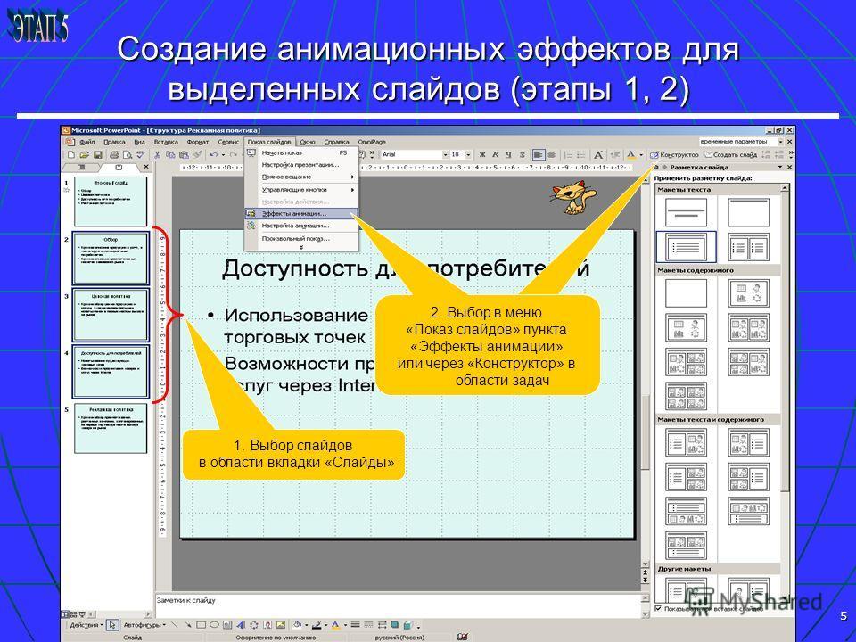 5 Создание анимационных эффектов для выделенных слайдов (этапы 1, 2) 1. Выбор слайдов в области вкладки «Слайды» 2. Выбор в меню «Показ слайдов» пункта «Эффекты анимации» или через «Конструктор» в области задач