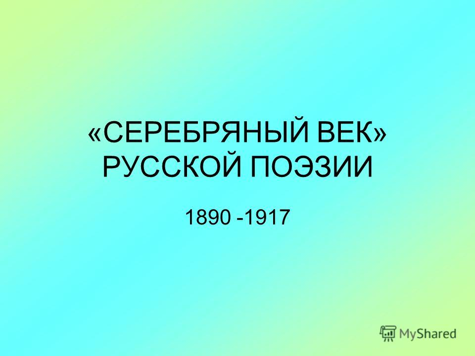 «СЕРЕБРЯНЫЙ ВЕК» РУССКОЙ ПОЭЗИИ 1890 -1917
