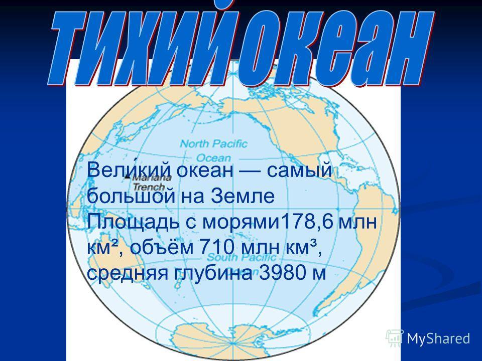Вели́кий океан самый большой на Земле Площадь с морями178,6 млн км², объём 710 млн км³, средняя глубина 3980 м