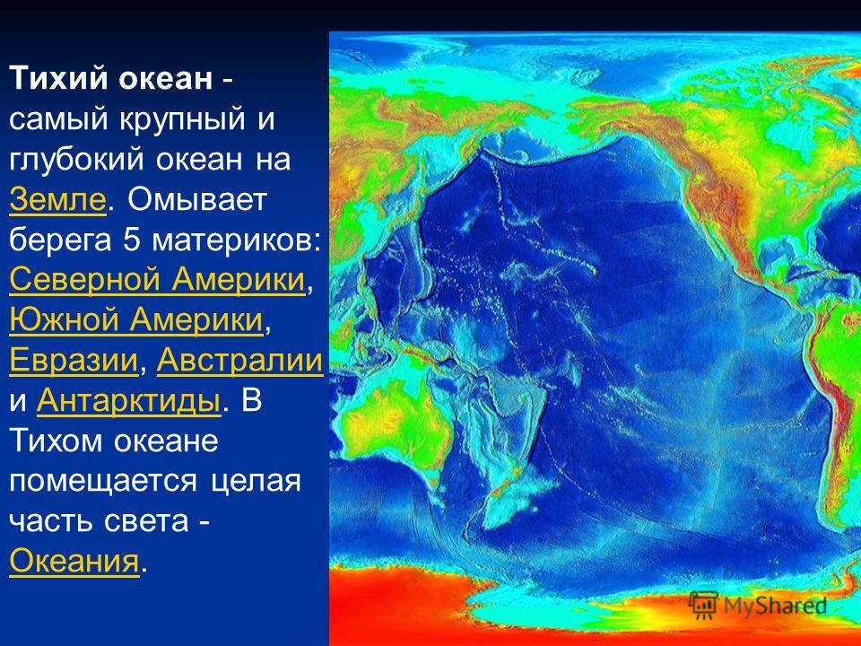 Тихий океан - самый крупный и глубокий океан на Земле. Омывает берега 5 материков: Земле Северной АмерикиСеверной Америки, Южной Америки, Евразии, Австралии и Антарктиды. В Тихом океане помещается целая часть света - Океания. Южной Америки ЕвразииАвс