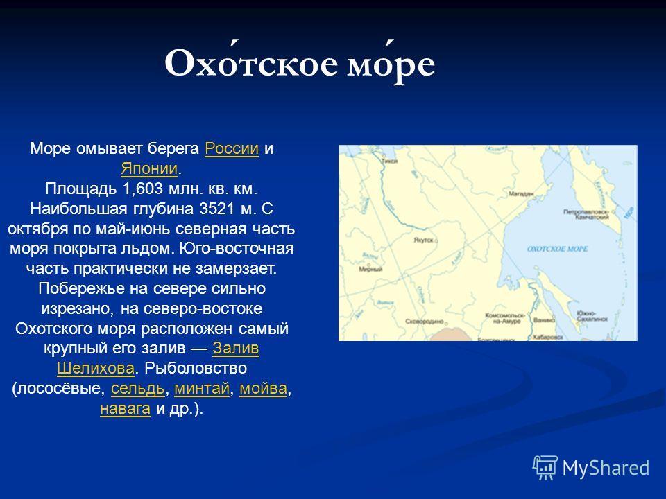 Охотское море Море омывает берега России и Японии.России Японии Площадь 1,603 млн. кв. км. Наибольшая глубина 3521 м. С октября по май-июнь северная часть моря покрыта льдом. Юго-восточная часть практически не замерзает. Побережье на севере сильно из