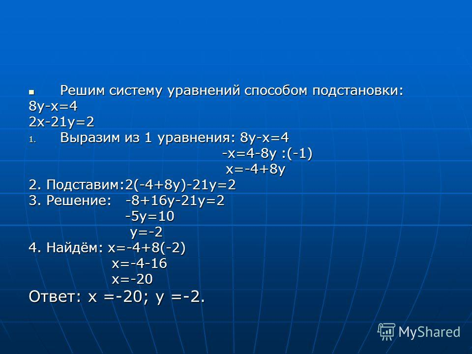 Решим систему уравнений способом подстановки: Решим систему уравнений способом подстановки:8у-х=42х-21у=2 1. Выразим из 1 уравнения: 8у-х=4 -х=4-8у :(-1) -х=4-8у :(-1) х=-4+8у х=-4+8у 2. Подставим:2(-4+8у)-21у=2 3. Решение: -8+16у-21у=2 -5у=10 -5у=10