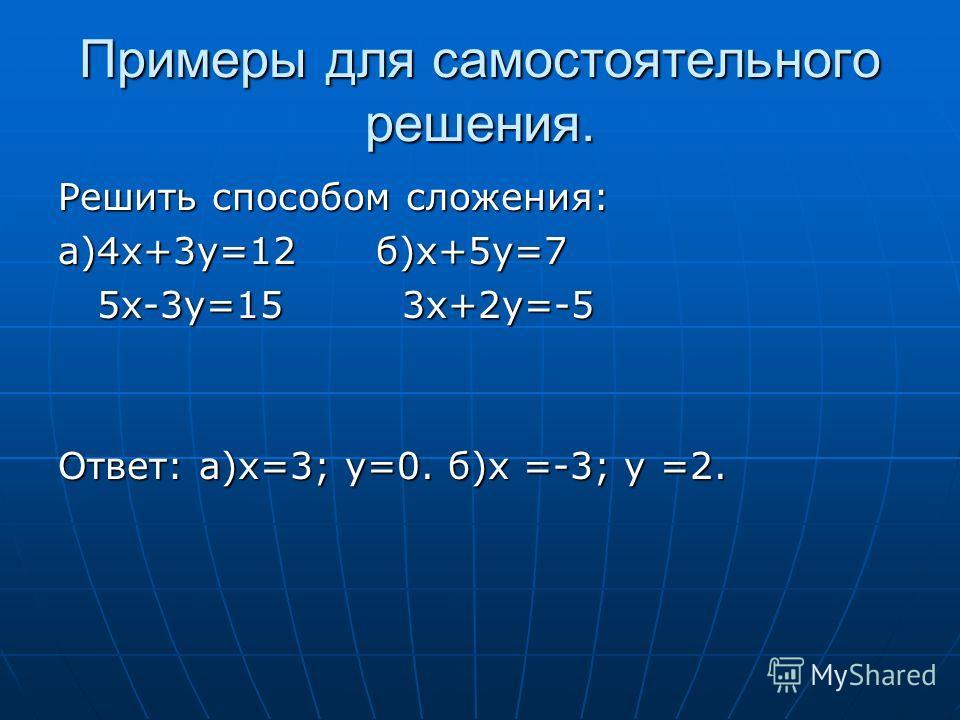Примеры для самостоятельного решения. Решить способом сложения: а)4х+3у=12 б)х+5у=7 5х-3у=15 3х+2у=-5 5х-3у=15 3х+2у=-5 Ответ: а)х=3; у=0. б)х =-3; у =2.