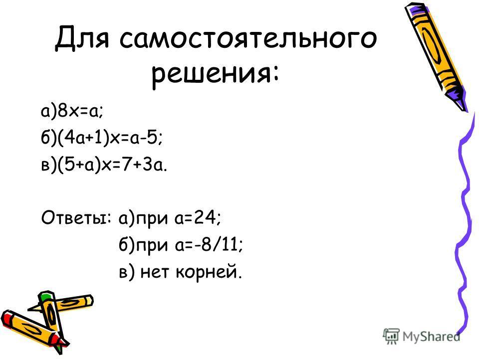 Для самостоятельного решения: а)8х=а; б)(4а+1)х=а-5; в)(5+а)х=7+3а. Ответы: а)при а=24; б)при а=-8/11; в) нет корней.