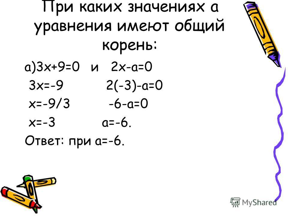 При каких значениях а уравнения имеют общий корень: а)3х+9=0 и 2х-а=0 3х=-9 2(-3)-а=0 х=-9/3 -6-а=0 х=-3 а=-6. Ответ: при а=-6.