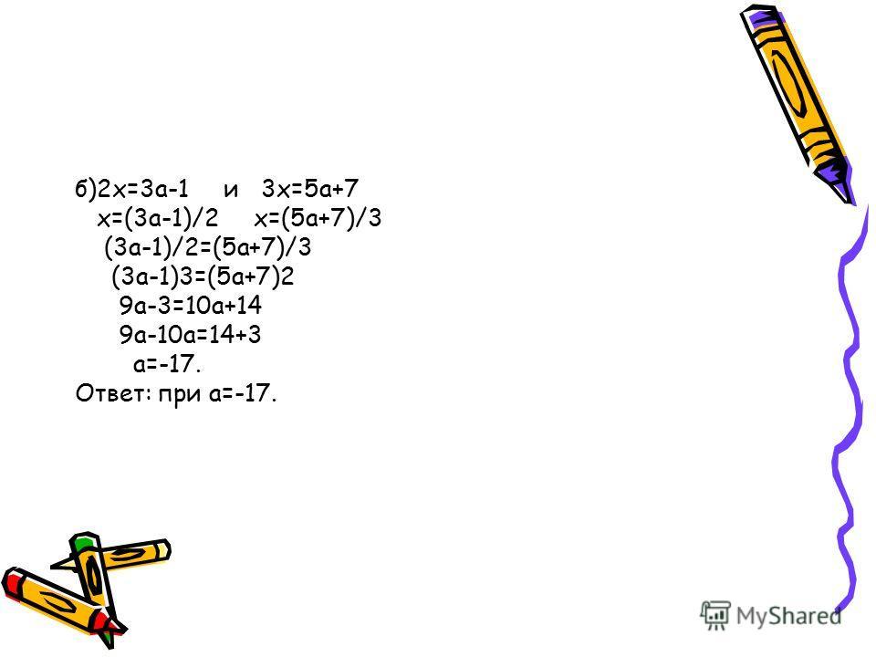 б)2х=3а-1 и 3х=5а+7 х=(3а-1)/2 х=(5а+7)/3 (3а-1)/2=(5а+7)/3 (3а-1)3=(5а+7)2 9а-3=10а+14 9а-10а=14+3 а=-17. Ответ: при а=-17.