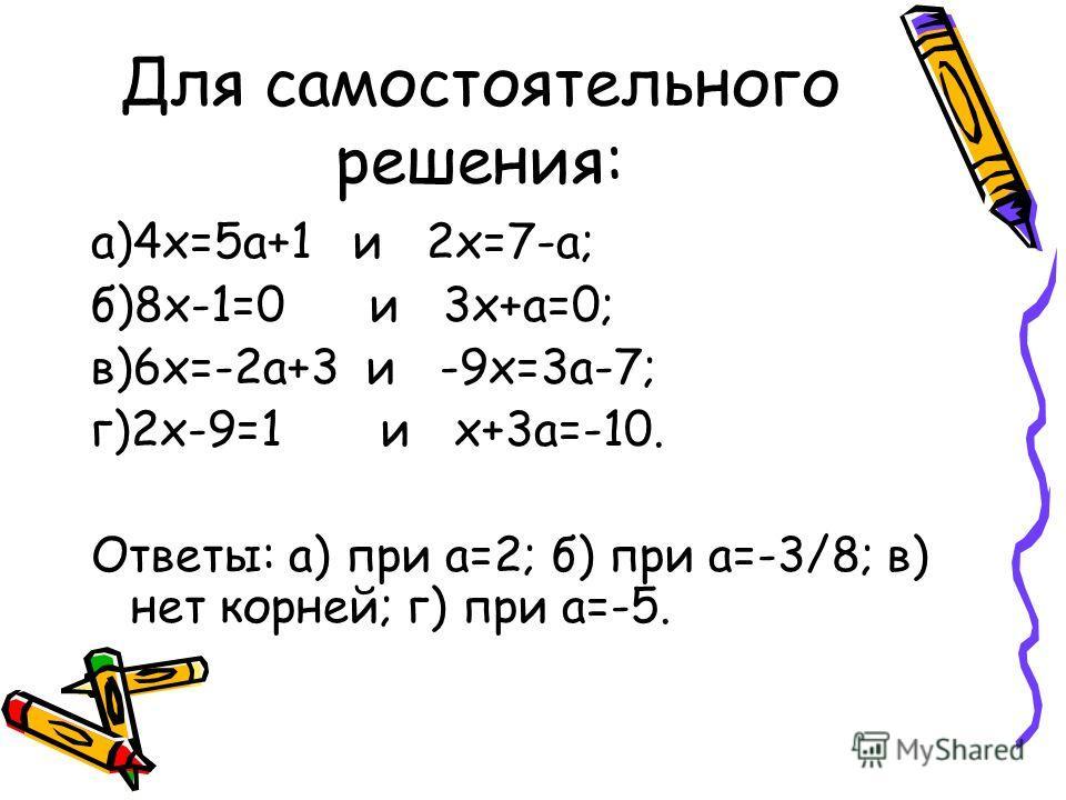 Для самостоятельного решения: а)4х=5а+1 и 2х=7-а; б)8х-1=0 и 3х+а=0; в)6х=-2а+3 и -9х=3а-7; г)2х-9=1 и х+3а=-10. Ответы: а) при а=2; б) при а=-3/8; в) нет корней; г) при а=-5.