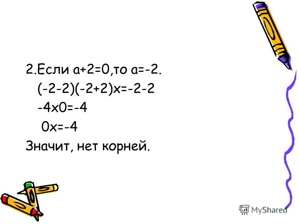 2.Если а+2=0,то а=-2. (-2-2)(-2+2)х=-2-2 -4х0=-4 0х=-4 Значит, нет корней.
