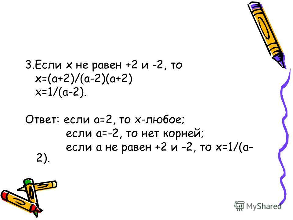 3.Если х не равен +2 и -2, то х=(а+2)/(а-2)(а+2) х=1/(а-2). Ответ: если а=2, то х-любое; если а=-2, то нет корней; если а не равен +2 и -2, то х=1/(а- 2).