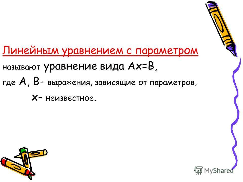 Линейным уравнением с параметром называют уравнение вида Ах=В, где А, В- выражения, зависящие от параметров, х- неизвестное.