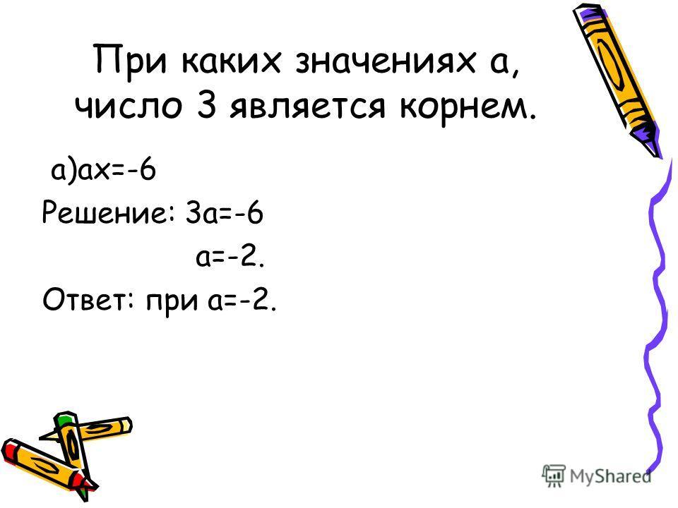 При каких значениях а, число 3 является корнем. а)ах=-6 Решение: 3а=-6 а=-2. Ответ: при а=-2.
