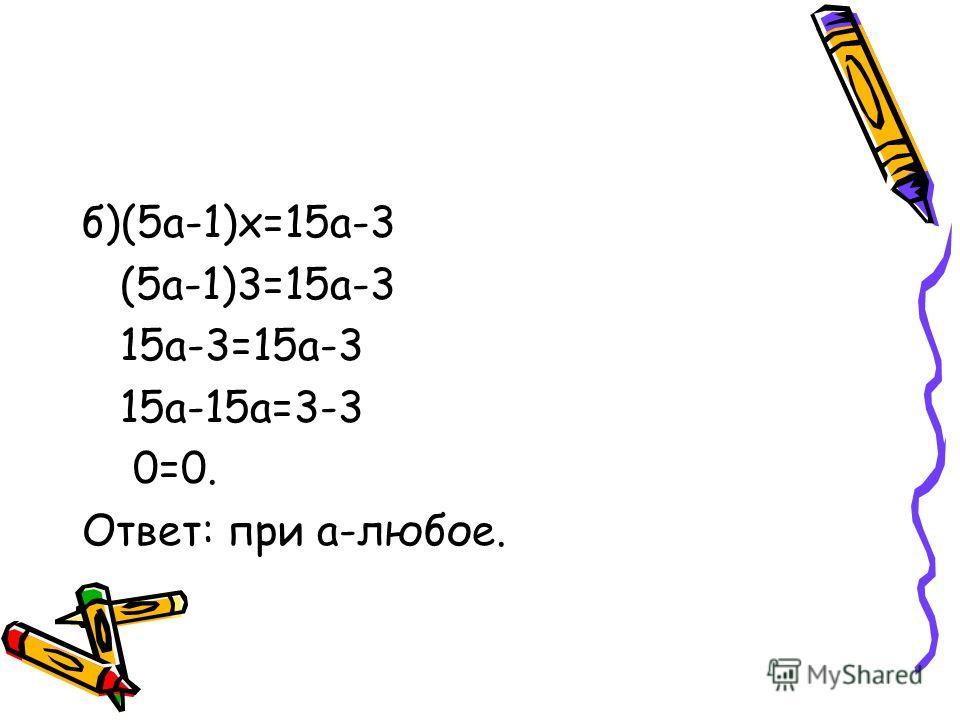 б)(5а-1)х=15а-3 (5а-1)3=15а-3 15а-3=15а-3 15а-15а=3-3 0=0. Ответ: при а-любое.