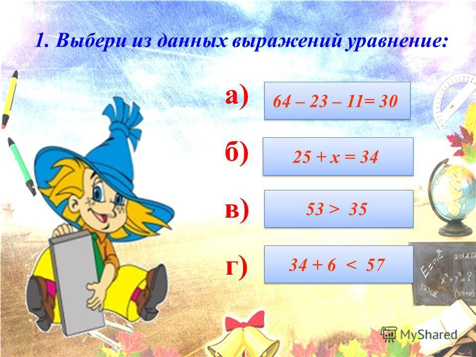1. Выбери из данных выражений уравнение: а) б) в) г) 64 – 23 – 11= 30 25 + х = 34 53 > 35 34 + 6 < 57