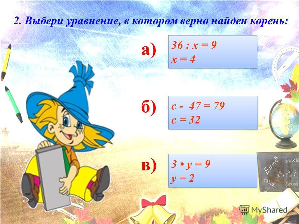а) б) в) 36 : х = 9 х = 4 36 : х = 9 х = 4 с - 47 = 79 с = 32 с - 47 = 79 с = 32 3 у = 9 у = 2 3 у = 9 у = 2 2. Выбери уравнение, в котором верно найден корень: